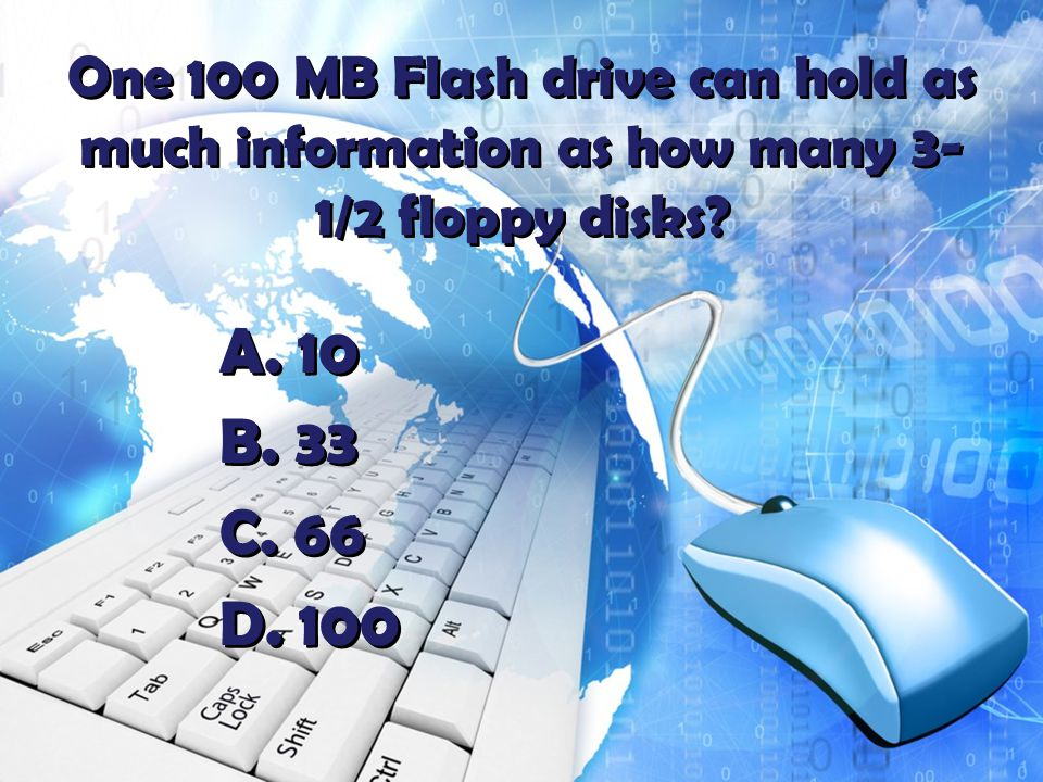 One 100 MB Flash drive can hold as much information as how many 3- 1/2 floppy disks.