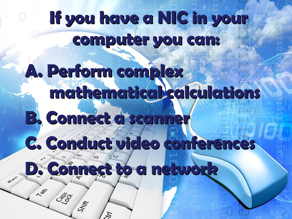 If you have a NIC in your computer you can: A. Perform complex mathematical calculations B.