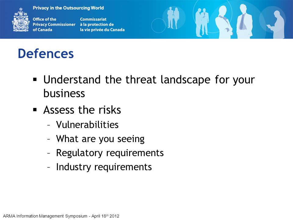 ARMA Information Management Symposium - April 18 th 2012 Privacy in the Outsourcing World Defences Understand the threat landscape for your business Assess the risks –Vulnerabilities –What are you seeing –Regulatory requirements –Industry requirements