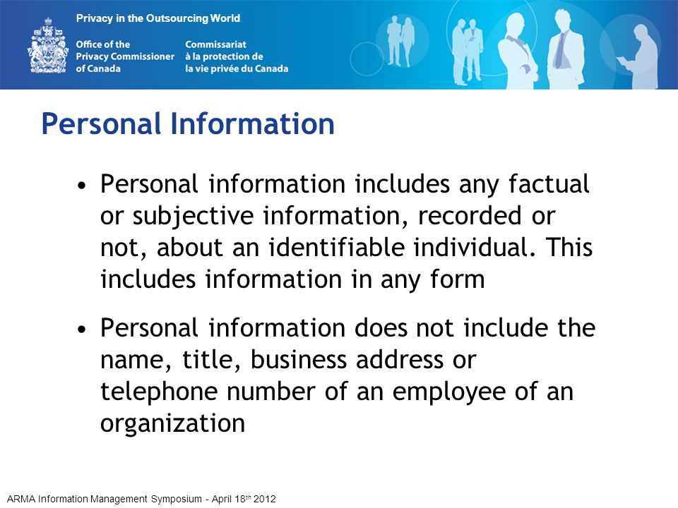 ARMA Information Management Symposium - April 18 th 2012 Privacy in the Outsourcing World Personal Information Personal information includes any factual or subjective information, recorded or not, about an identifiable individual.