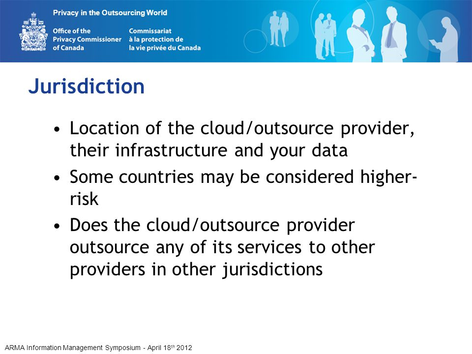 ARMA Information Management Symposium - April 18 th 2012 Privacy in the Outsourcing World Jurisdiction Location of the cloud/outsource provider, their infrastructure and your data Some countries may be considered higher- risk Does the cloud/outsource provider outsource any of its services to other providers in other jurisdictions