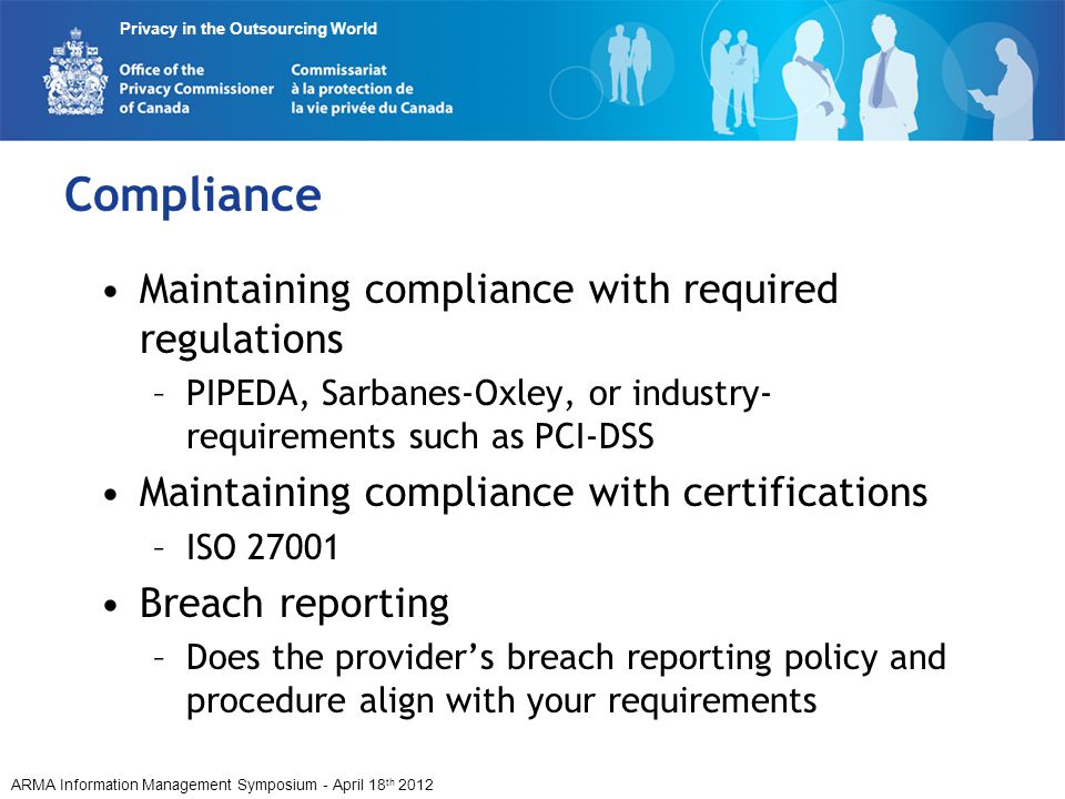 ARMA Information Management Symposium - April 18 th 2012 Privacy in the Outsourcing World Compliance Maintaining compliance with required regulations –PIPEDA, Sarbanes-Oxley, or industry- requirements such as PCI-DSS Maintaining compliance with certifications –ISO 27001 Breach reporting –Does the providers breach reporting policy and procedure align with your requirements