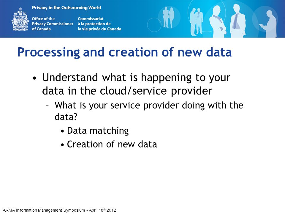 ARMA Information Management Symposium - April 18 th 2012 Privacy in the Outsourcing World Processing and creation of new data Understand what is happe