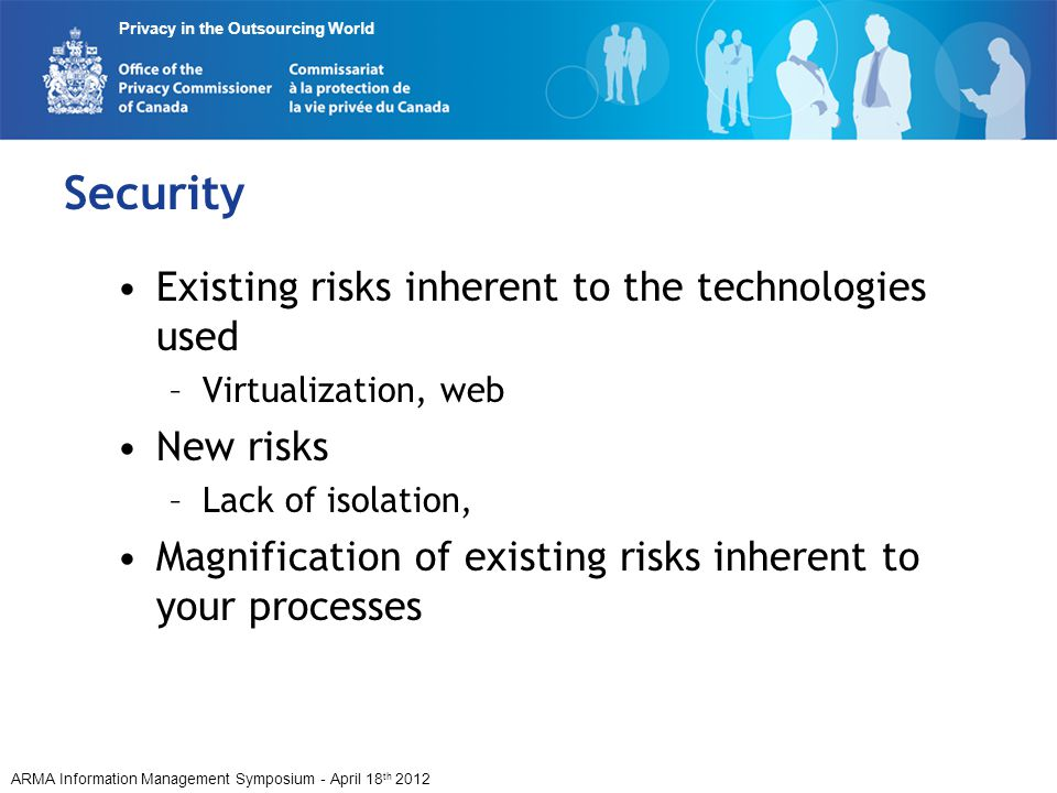 ARMA Information Management Symposium - April 18 th 2012 Privacy in the Outsourcing World Security Existing risks inherent to the technologies used –V