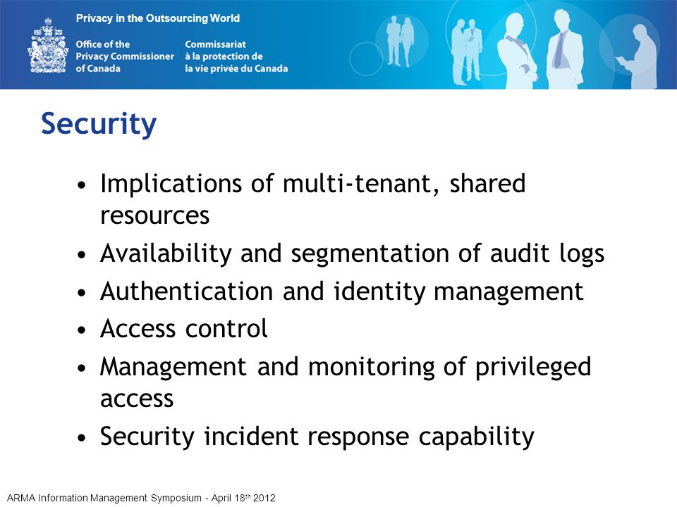 ARMA Information Management Symposium - April 18 th 2012 Privacy in the Outsourcing World Security Implications of multi-tenant, shared resources Availability and segmentation of audit logs Authentication and identity management Access control Management and monitoring of privileged access Security incident response capability