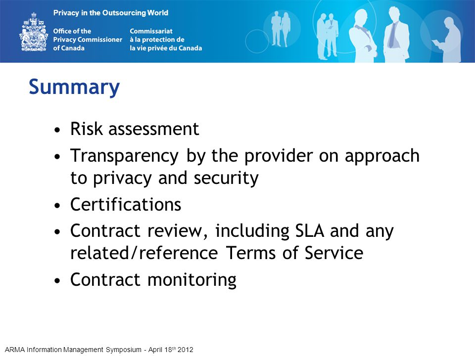 ARMA Information Management Symposium - April 18 th 2012 Privacy in the Outsourcing World Summary Risk assessment Transparency by the provider on approach to privacy and security Certifications Contract review, including SLA and any related/reference Terms of Service Contract monitoring