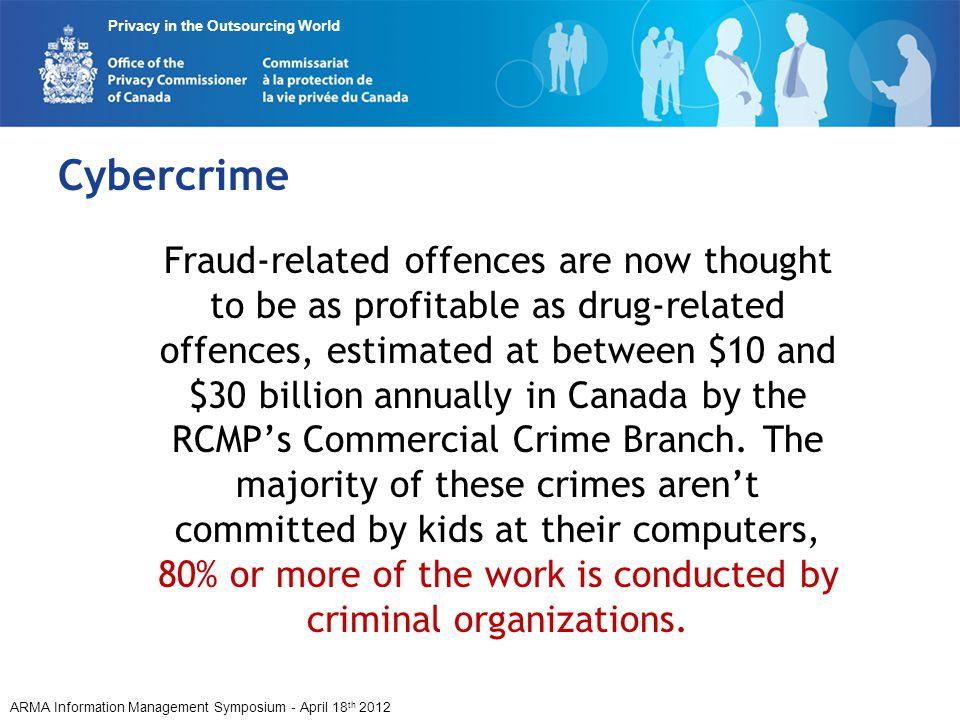 ARMA Information Management Symposium - April 18 th 2012 Privacy in the Outsourcing World Cybercrime Fraud-related offences are now thought to be as p