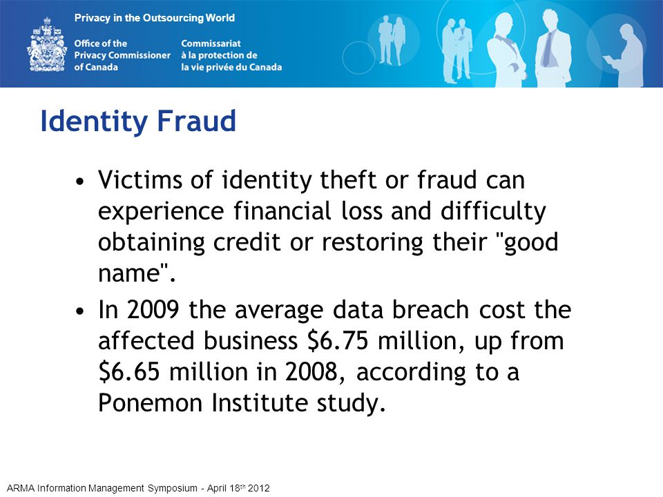 ARMA Information Management Symposium - April 18 th 2012 Privacy in the Outsourcing World Identity Fraud Victims of identity theft or fraud can experience financial loss and difficulty obtaining credit or restoring their good name .