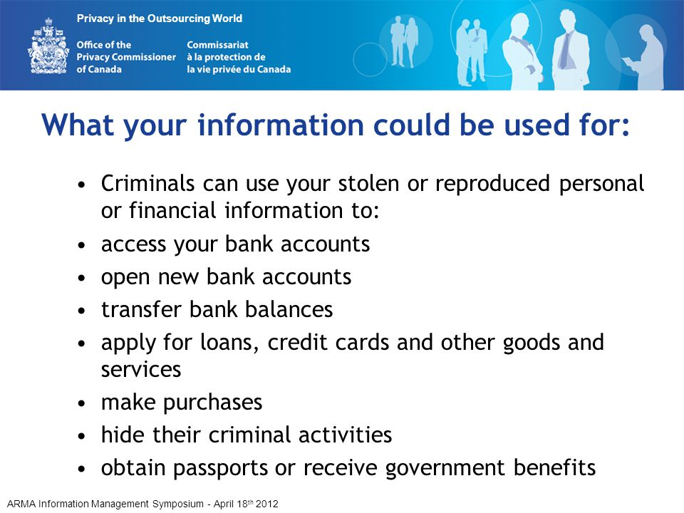 ARMA Information Management Symposium - April 18 th 2012 Privacy in the Outsourcing World What your information could be used for: Criminals can use your stolen or reproduced personal or financial information to: access your bank accounts open new bank accounts transfer bank balances apply for loans, credit cards and other goods and services make purchases hide their criminal activities obtain passports or receive government benefits