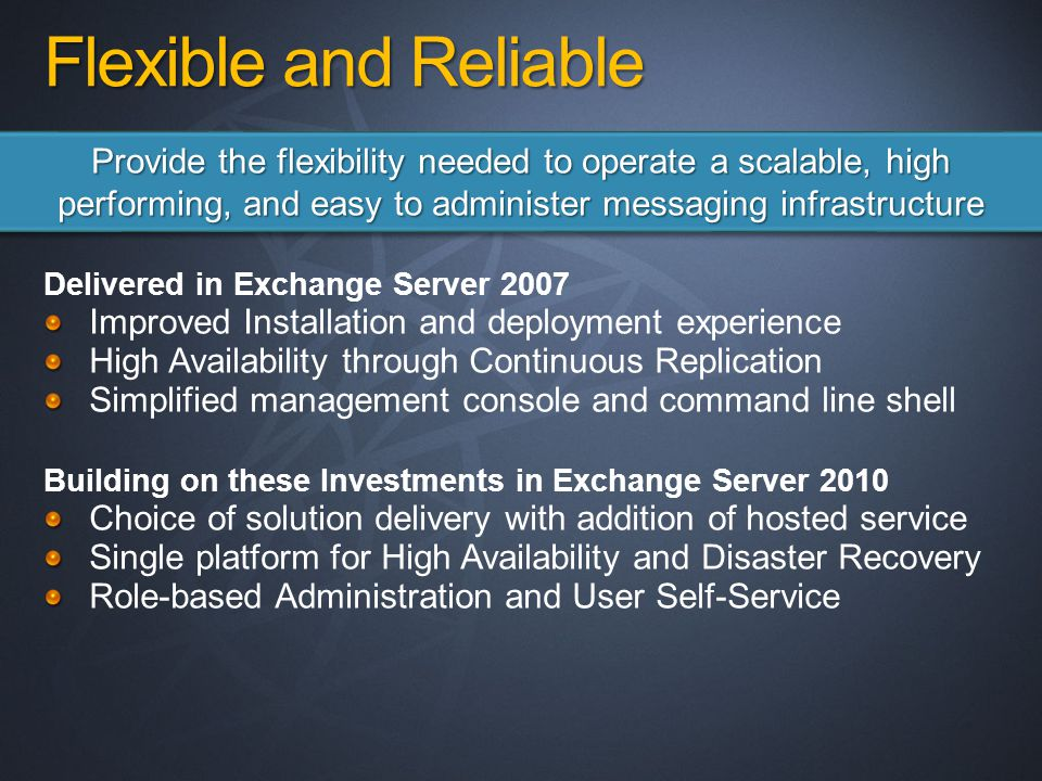 Flexible and Reliable Delivered in Exchange Server 2007 Improved Installation and deployment experience High Availability through Continuous Replication Simplified management console and command line shell Building on these Investments in Exchange Server 2010 Choice of solution delivery with addition of hosted service Single platform for High Availability and Disaster Recovery Role-based Administration and User Self-Service Provide the flexibility needed to operate a scalable, high performing, and easy to administer messaging infrastructure