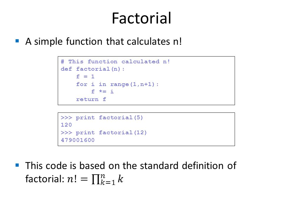 Factorial # This function calculated n! def factorial(n): f = 1 for i in range(1,n+1): f *= i return f >>> print factorial(5) 120 >>> print factorial(