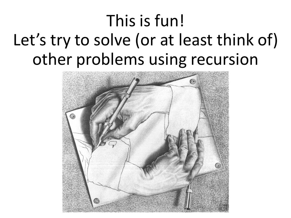This is fun! Lets try to solve (or at least think of) other problems using recursion