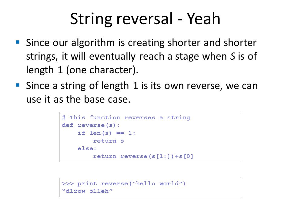 String reversal - Yeah Since our algorithm is creating shorter and shorter strings, it will eventually reach a stage when S is of length 1 (one charac