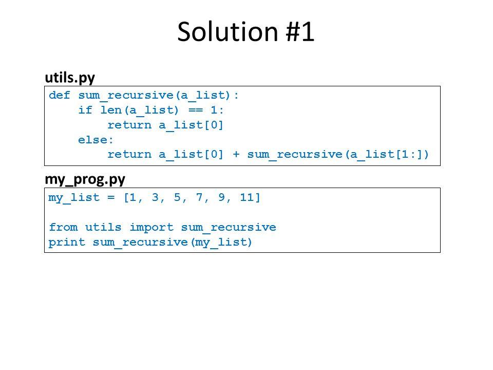 def sum_recursive(a_list): if len(a_list) == 1: return a_list[0] else: return a_list[0] + sum_recursive(a_list[1:]) Solution #1 utils.py my_list = [1,