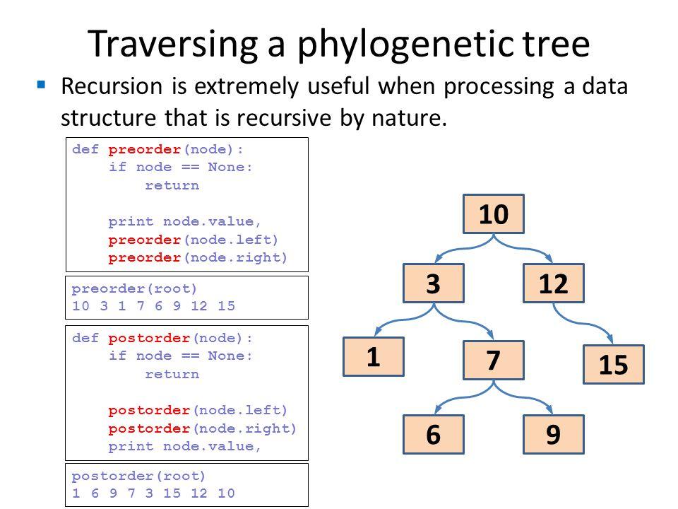 Traversing a phylogenetic tree 10 123 1 15 7 9 6 def postorder(node): if node == None: return postorder(node.left) postorder(node.right) print node.va