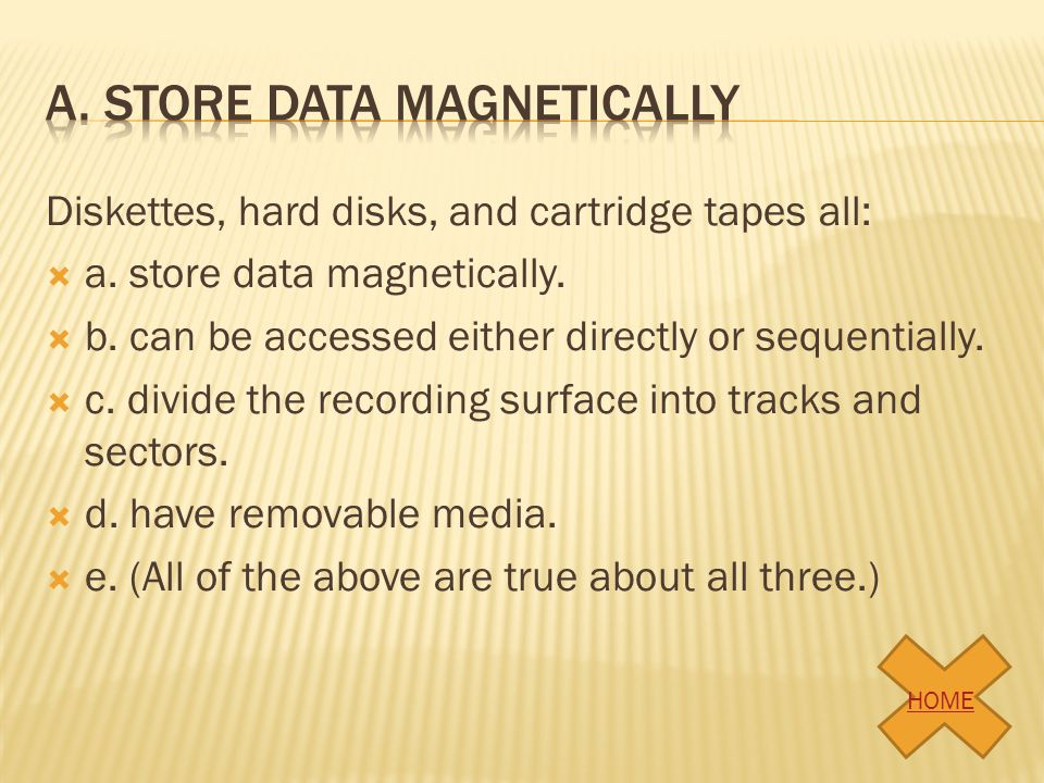 Diskettes, hard disks, and cartridge tapes all: a. store data magnetically. b. can be accessed either directly or sequentially. c. divide the recordin