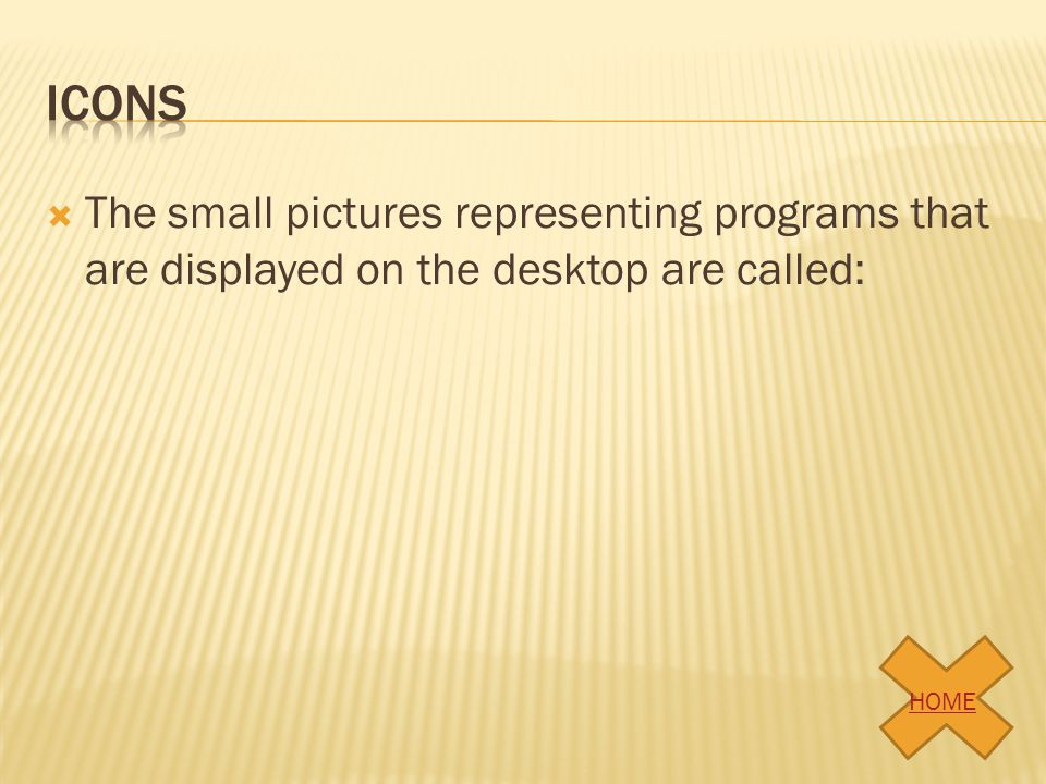 The small pictures representing programs that are displayed on the desktop are called: HOME
