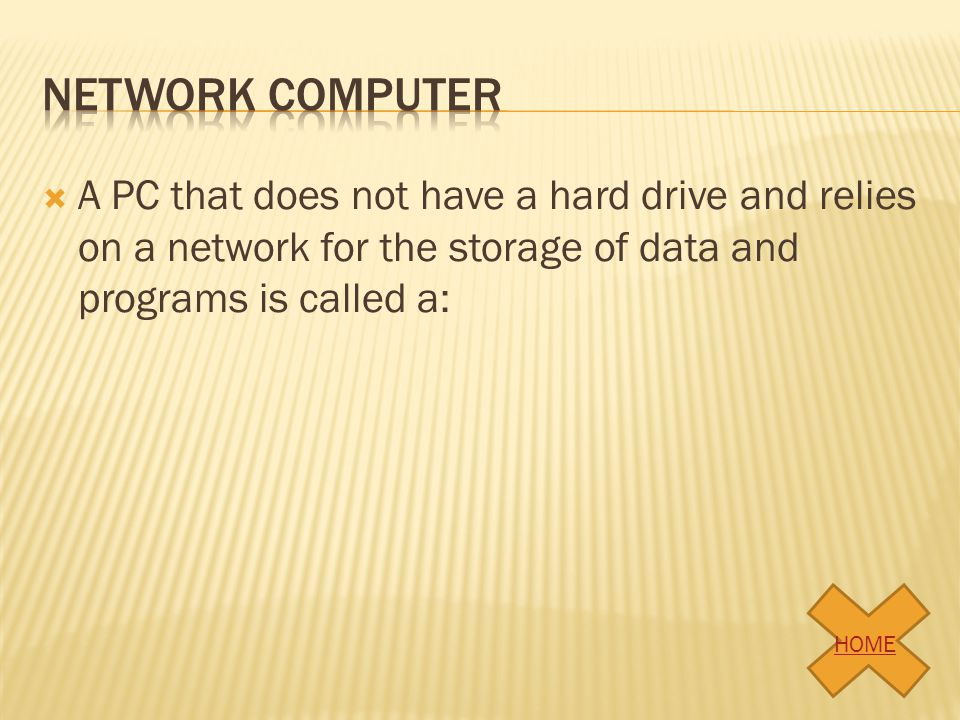 A PC that does not have a hard drive and relies on a network for the storage of data and programs is called a: HOME