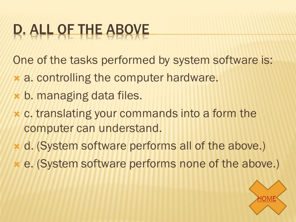 One of the tasks performed by system software is: a. controlling the computer hardware. b. managing data files. c. translating your commands into a fo