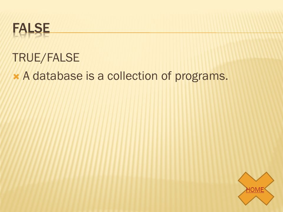 TRUE/FALSE A database is a collection of programs. HOME