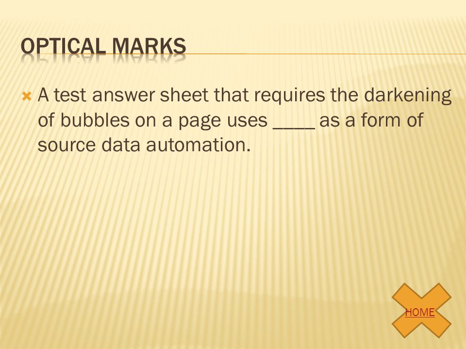 A test answer sheet that requires the darkening of bubbles on a page uses ____ as a form of source data automation. HOME