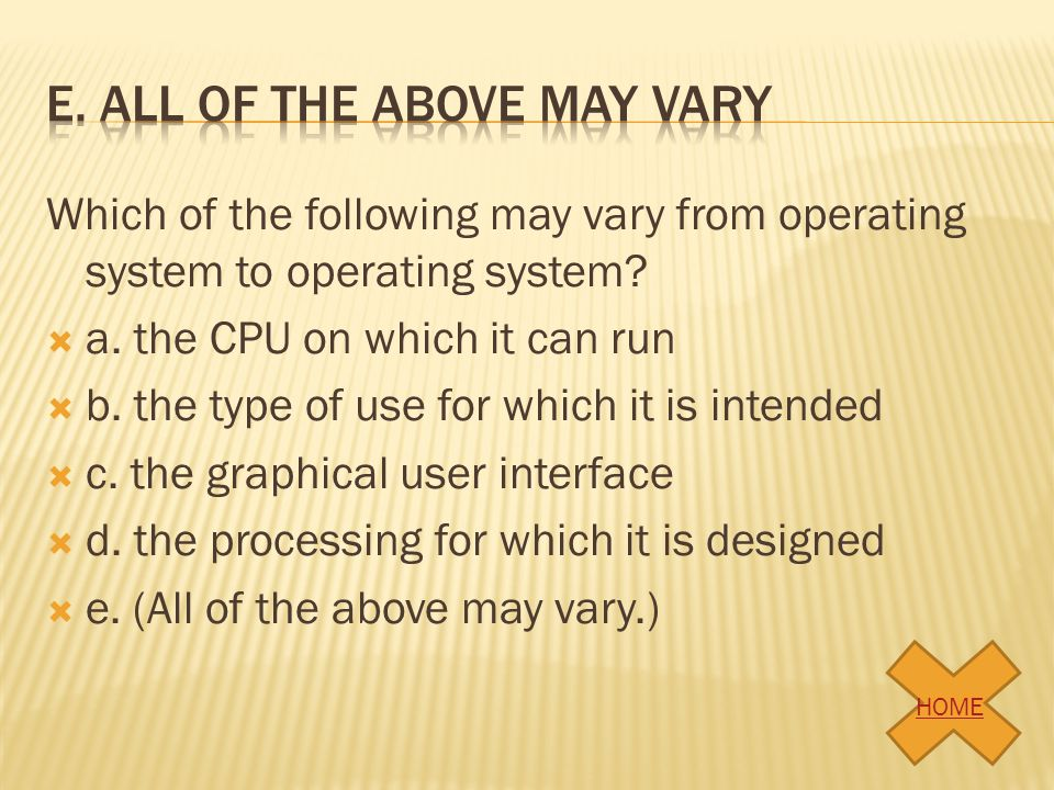 Which of the following may vary from operating system to operating system? a. the CPU on which it can run b. the type of use for which it is intended