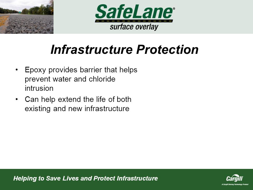 Helping to Save Lives and Protect Infrastructure Infrastructure Protection Epoxy provides barrier that helps prevent water and chloride intrusion Can help extend the life of both existing and new infrastructure