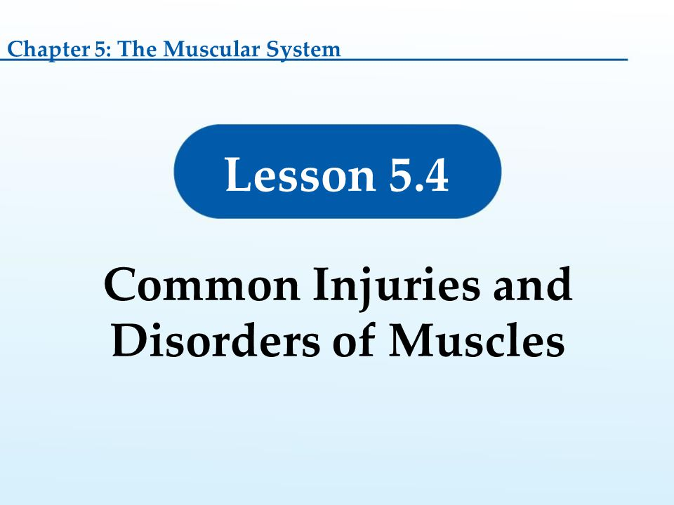Lesson 5.4 Common Injuries and Disorders of Muscles Chapter 5: The Muscular System
