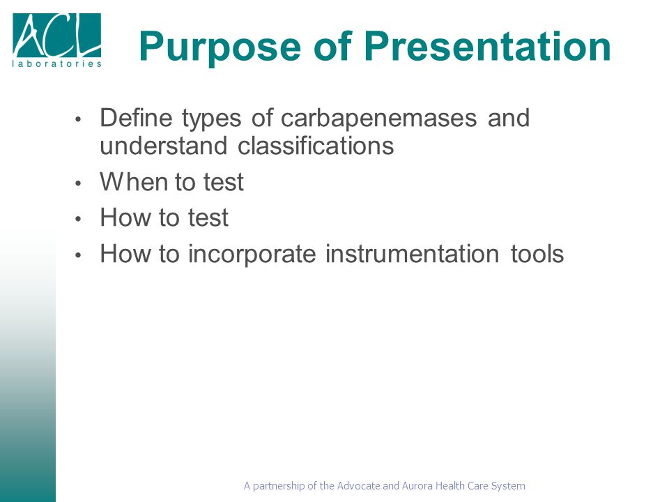 A partnership of the Advocate and Aurora Health Care System Purpose of Presentation Define types of carbapenemases and understand classifications When