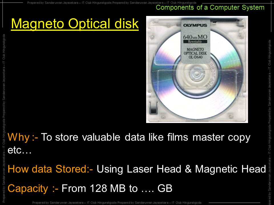 Components of a Computer System Magneto Optical disk Why :- To store valuable data like films master copy etc… How data Stored:- Using Laser Head & Magnetic Head Capacity :- From 128 MB to ….