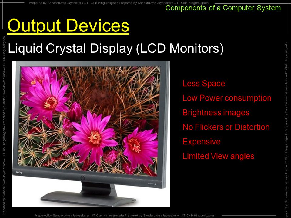 Components of a Computer System Output Devices Liquid Crystal Display (LCD Monitors) Less Space Low Power consumption Brightness images No Flickers or Distortion Expensive Limited View angles