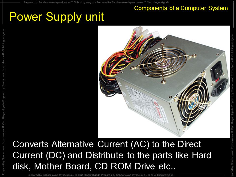 Components of a Computer System Power Supply unit Converts Alternative Current (AC) to the Direct Current (DC) and Distribute to the parts like Hard disk, Mother Board, CD ROM Drive etc..
