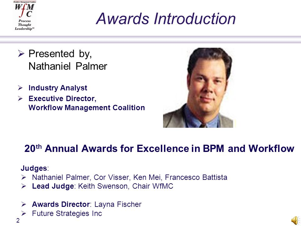 Awards Introduction Presented by, Nathaniel Palmer Industry Analyst Executive Director, Workflow Management Coalition 20 th Annual Awards for Excellence in BPM and Workflow Judges: Nathaniel Palmer, Cor Visser, Ken Mei, Francesco Battista Lead Judge: Keith Swenson, Chair WfMC Awards Director: Layna Fischer Future Strategies Inc 2