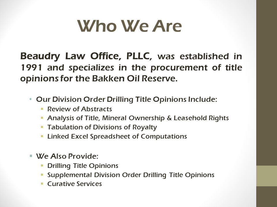Who We Are Beaudry Law Office, PLLC, was established in 1991 and specializes in the procurement of title opinions for the Bakken Oil Reserve. Our Divi