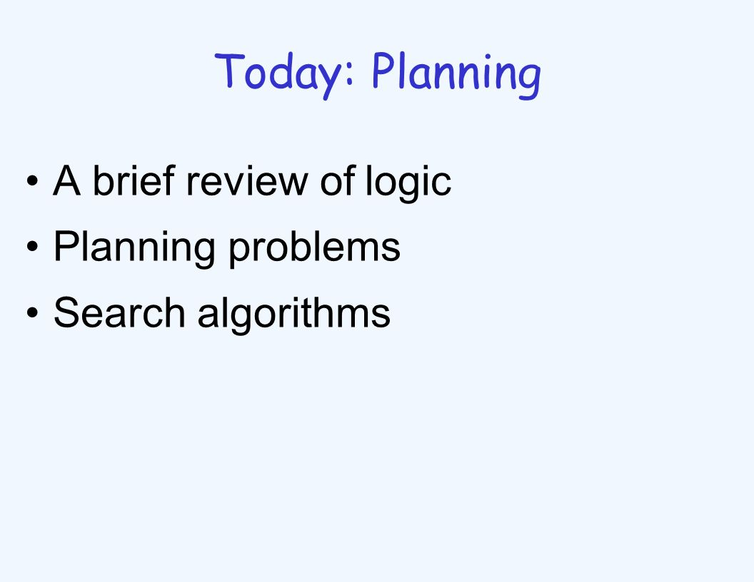 Today: Planning A brief review of logic Planning problems Search algorithms