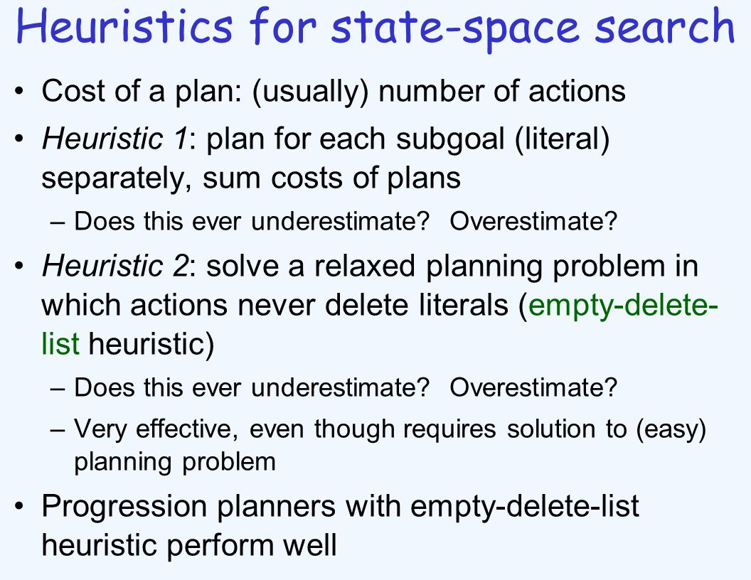 Heuristics for state-space search Cost of a plan: (usually) number of actions Heuristic 1: plan for each subgoal (literal) separately, sum costs of pl