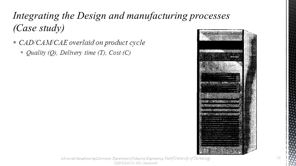 CAD/CAM/CAE overlaid on product cycle Quality (Q), Delivery time (T), Cost (C) Advanced Manufacturing Laboratory, Department of Industrial Engineering, Sharif University of Technology CAD/CAM (21-342), Session #3 10