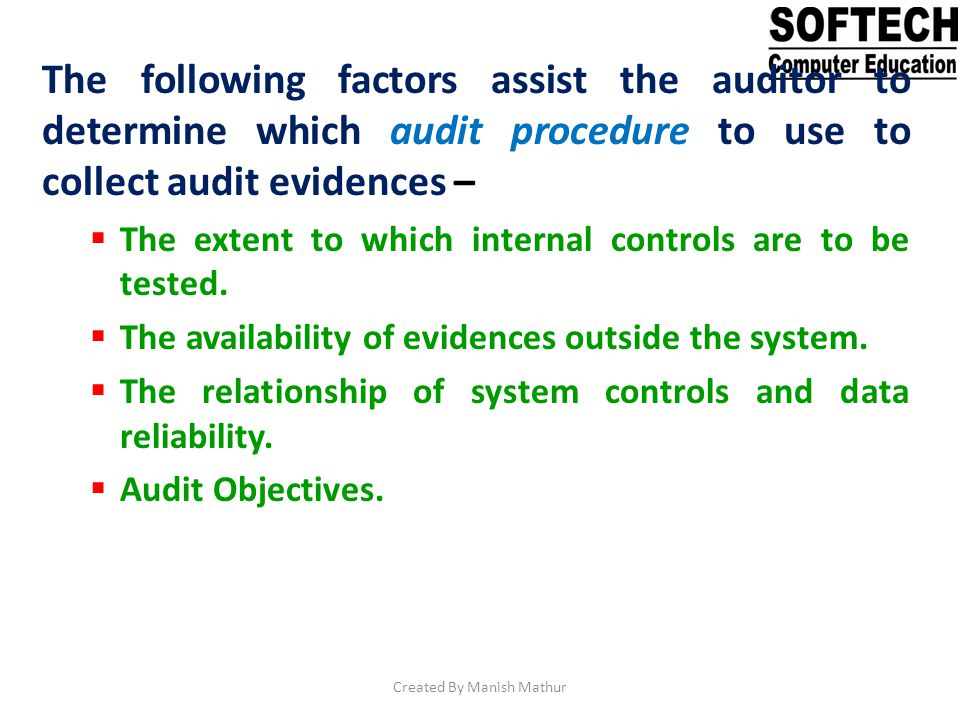 The following factors assist the auditor to determine which audit procedure to use to collect audit evidences – The extent to which internal controls
