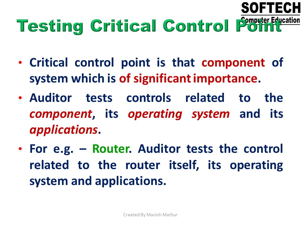 Critical control point is that component of system which is of significant importance. Auditor tests controls related to the component, its operating