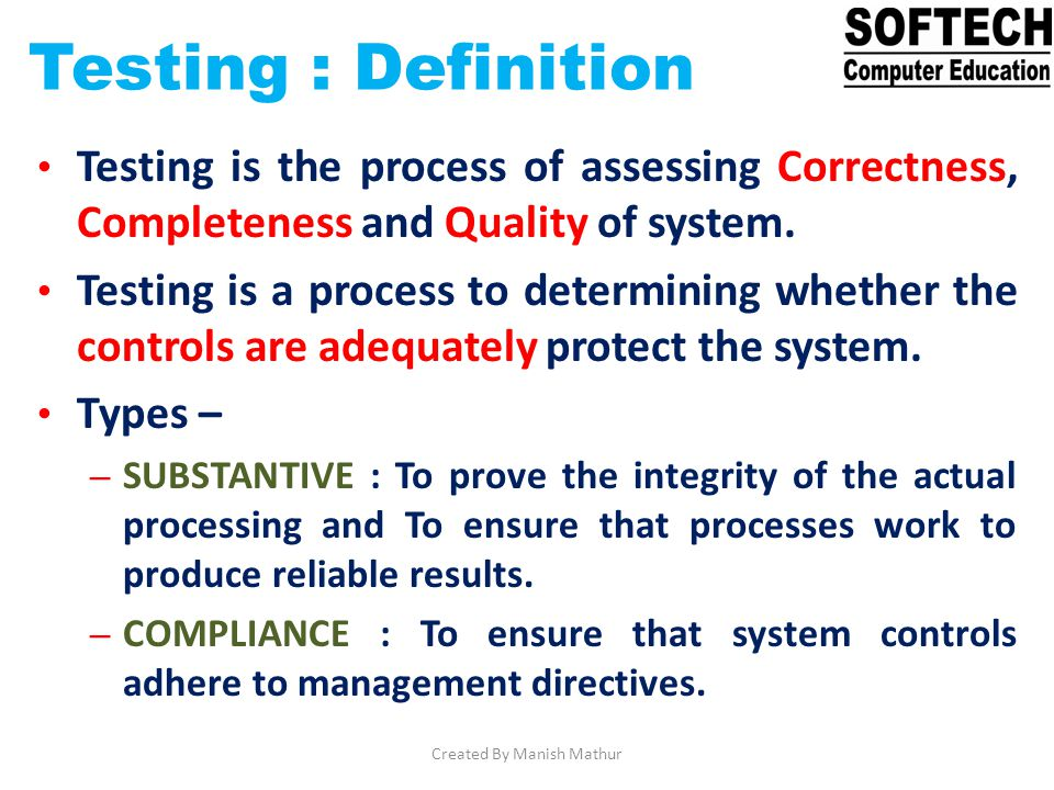 Testing : Definition Testing is the process of assessing Correctness, Completeness and Quality of system. Testing is a process to determining whether