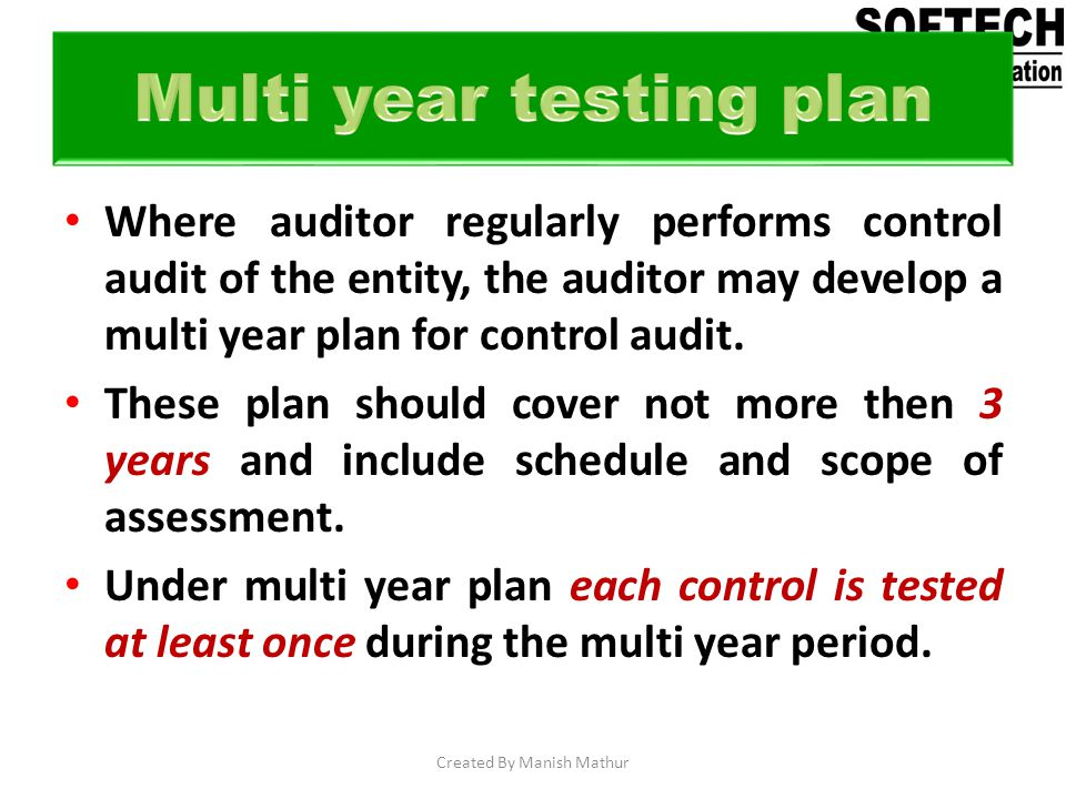Where auditor regularly performs control audit of the entity, the auditor may develop a multi year plan for control audit. These plan should cover not