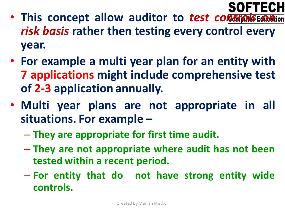 This concept allow auditor to test controls on risk basis rather then testing every control every year. For example a multi year plan for an entity wi