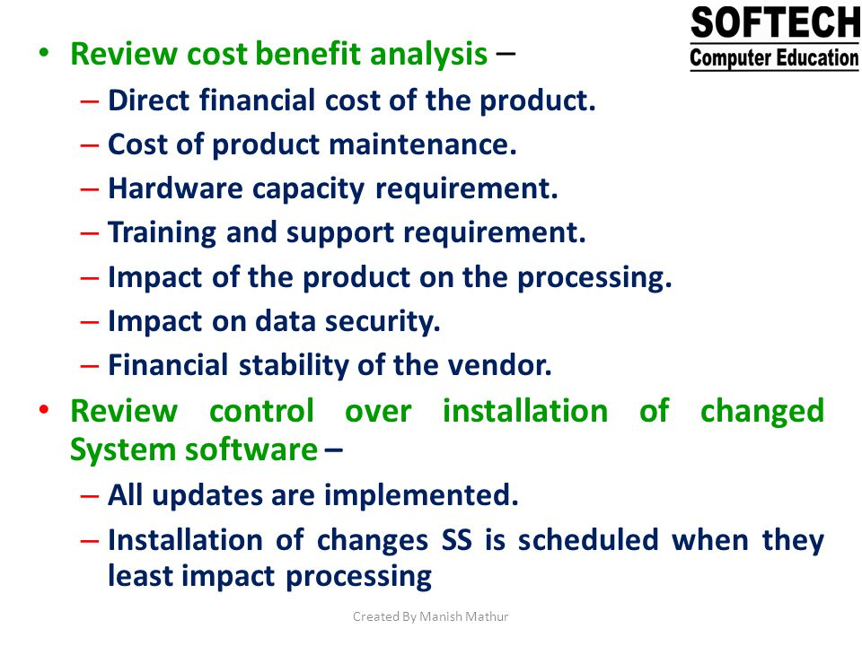 Review cost benefit analysis – – Direct financial cost of the product. – Cost of product maintenance. – Hardware capacity requirement. – Training and