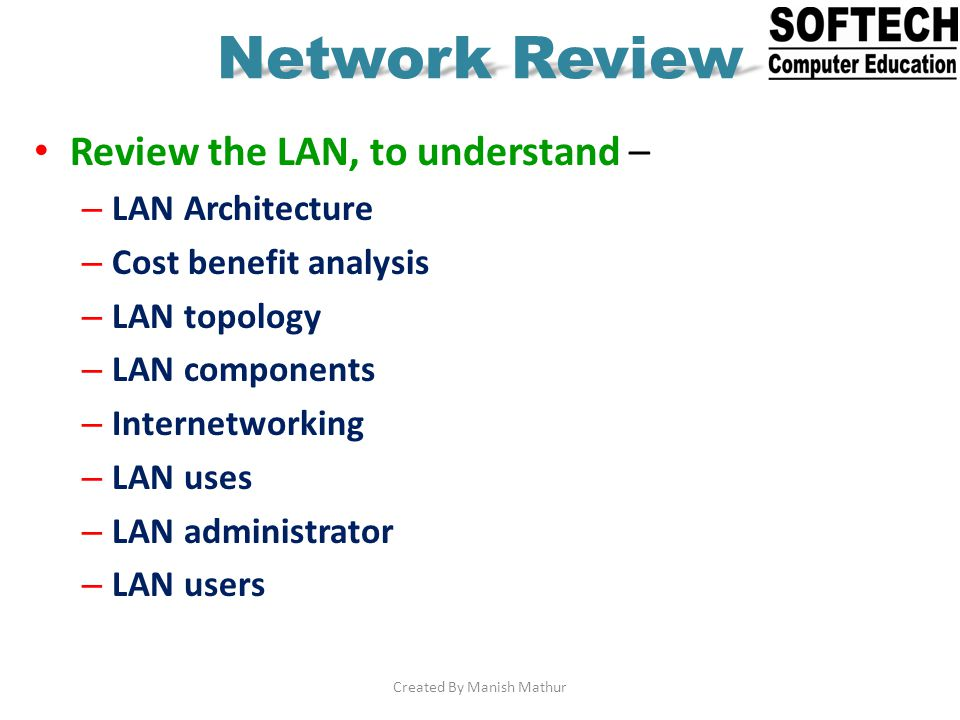 Network Review Review the LAN, to understand – – LAN Architecture – Cost benefit analysis – LAN topology – LAN components – Internetworking – LAN uses
