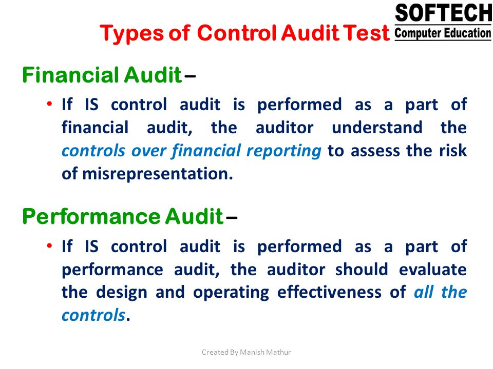 Types of Control Audit Test Financial Audit – If IS control audit is performed as a part of financial audit, the auditor understand the controls over