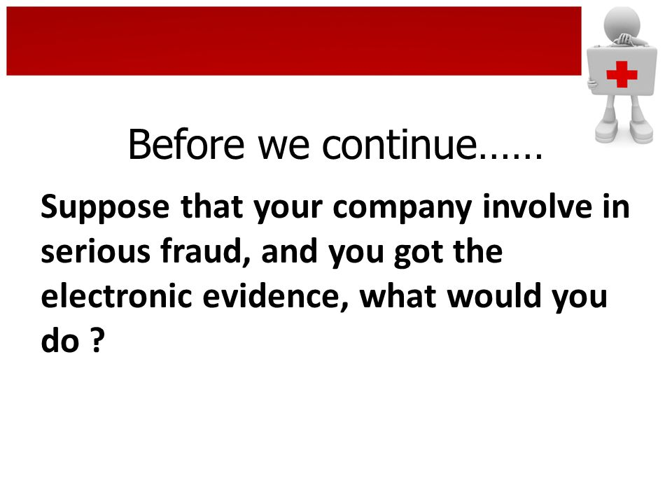 Before we continue…… Suppose that your company involve in serious fraud, and you got the electronic evidence, what would you do