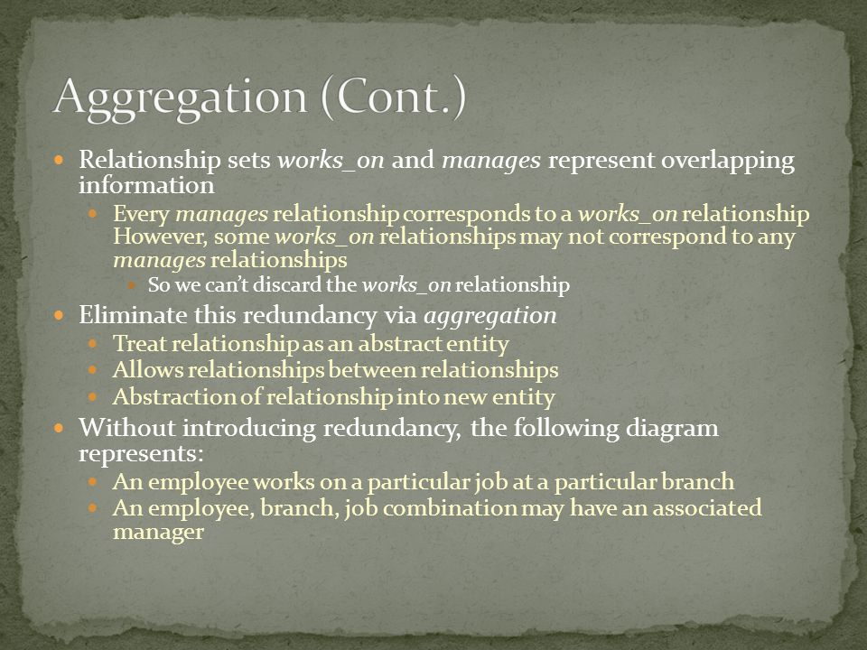 Relationship sets works_on and manages represent overlapping information Every manages relationship corresponds to a works_on relationship However, so