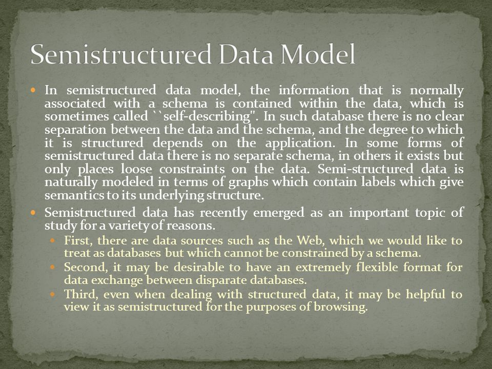 In semistructured data model, the information that is normally associated with a schema is contained within the data, which is sometimes called ``self
