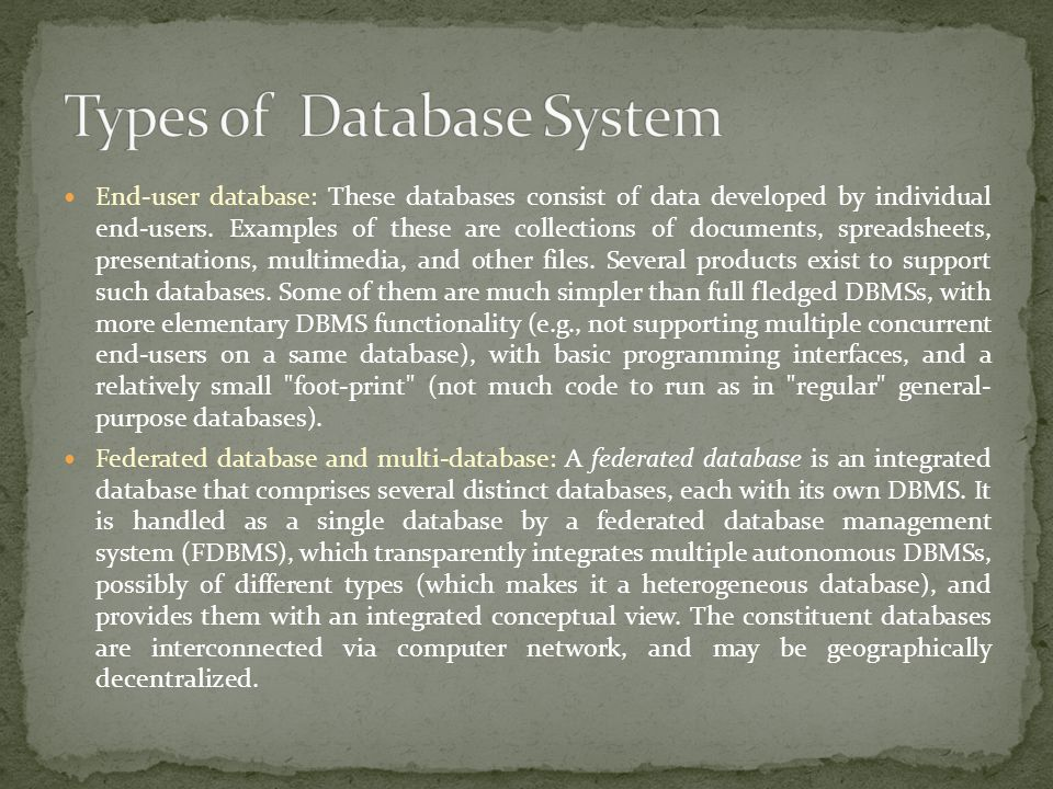 End-user database: These databases consist of data developed by individual end-users. Examples of these are collections of documents, spreadsheets, pr