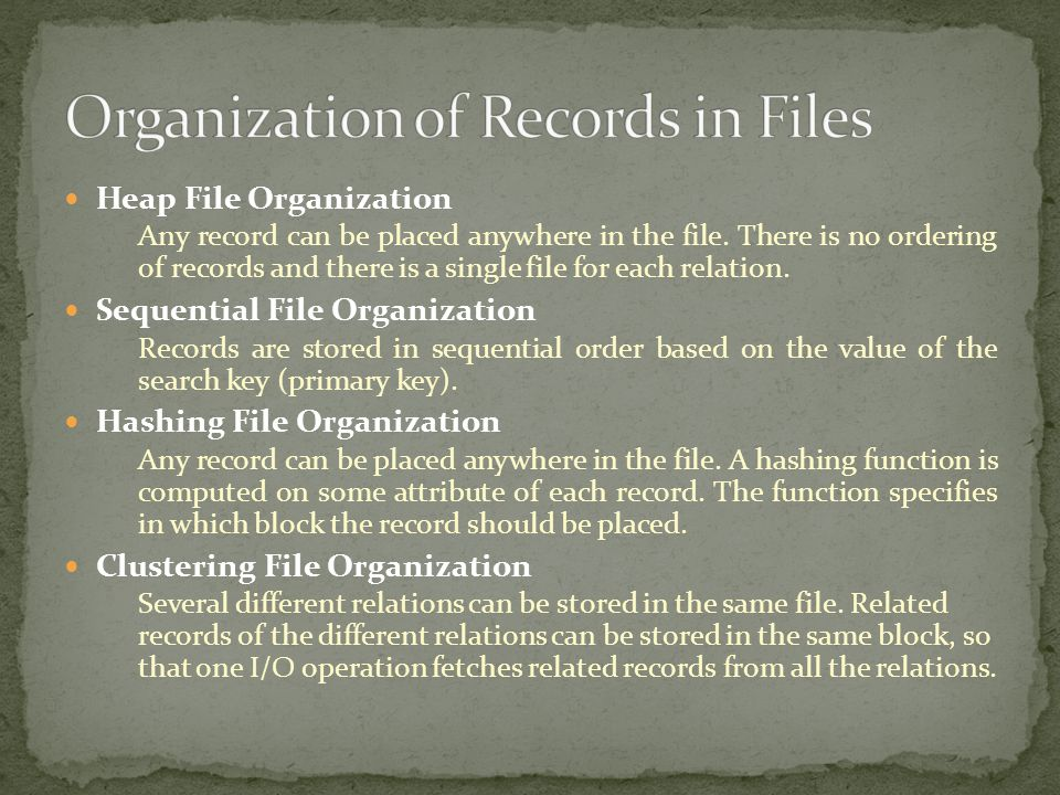 Heap File Organization Any record can be placed anywhere in the file. There is no ordering of records and there is a single file for each relation. Se